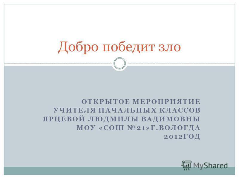 ОТКРЫТОЕ МЕРОПРИЯТИЕ УЧИТЕЛЯ НАЧАЛЬНЫХ КЛАССОВ ЯРЦЕВОЙ ЛЮДМИЛЫ ВАДИМОВНЫ МОУ «СОШ 21»Г.ВОЛОГДА 2012ГОД Добро победит зло