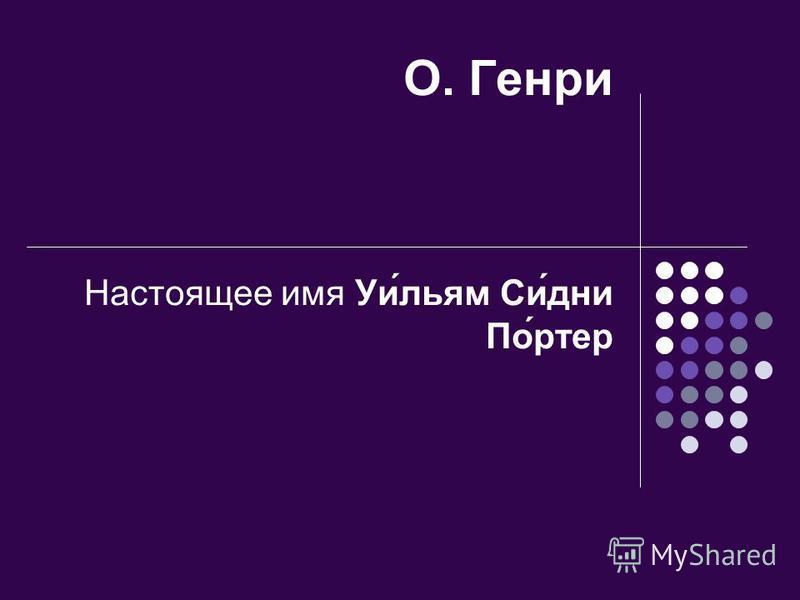 О. Генри Настоящее имя Уи́льям Си́дни По́ртер