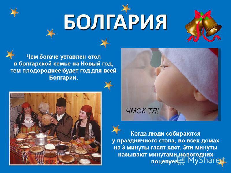 БОЛГАРИЯ Чем богаче уставлен стол в болгарской семье на Новый год, тем плодороднее будет год для всей Болгарии. Когда люди собираются у праздничного стола, во всех домах на 3 минуты гасят свет. Эти минуты называют минутами новогодних поцелуев.