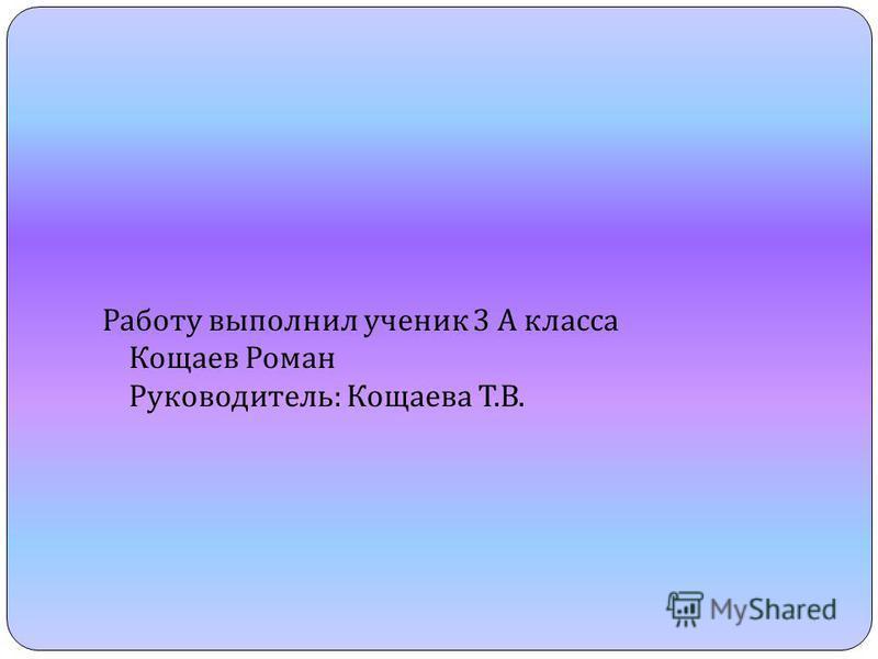Работу выполнил ученик 3 А класса Кощаев Роман Руководитель : Кощаева Т. В.