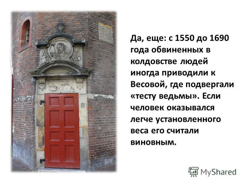 Да, еще: с 1550 до 1690 года обвиненных в колдовстве людей иногда приводили к Весовой, где подвергали «тесту ведьмы». Если человек оказывался легче установленного веса его считали виновным.