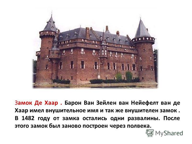 Замок Де Хаар. Барон Ван Зейлен ван Нейефелт ван де Хаар имел внушительное имя и так же внушителен замок. В 1482 году от замка остались одни развалины. После этого замок был заново построен через полвека.
