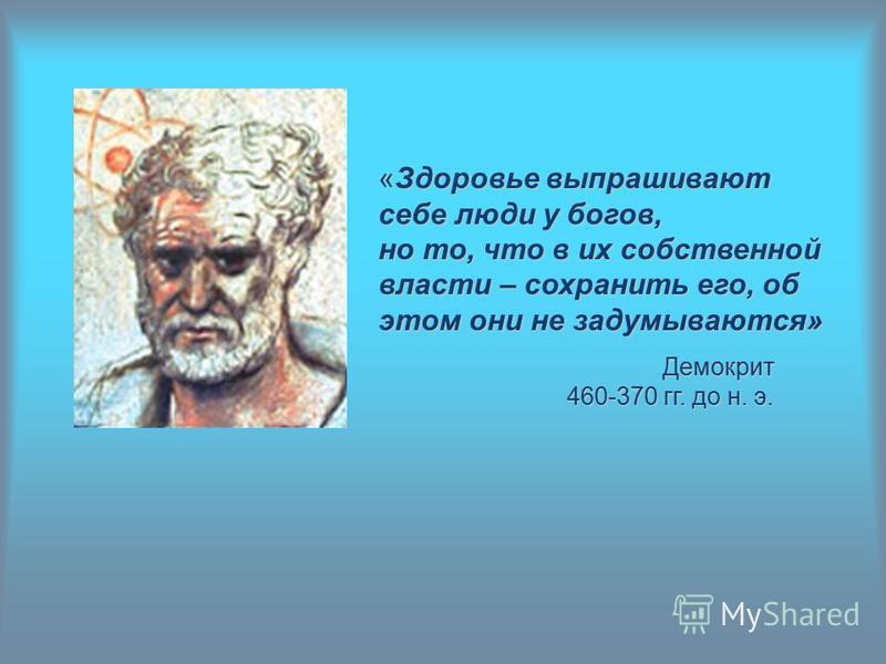 «Здоровье выпрашивают себе люди у богов, но то, что в их собственной власти – сохранить его, об этом они не задумываются» Демокрит 460-370 гг. до н. э.