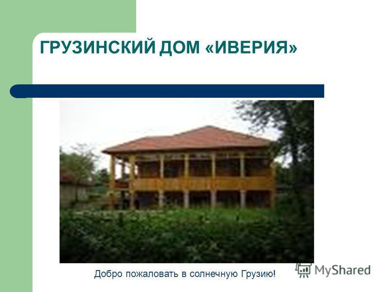 ГРУЗИНСКИЙ ДОМ «ИВЕРИЯ» Добро пожаловать в солнечную Грузию!