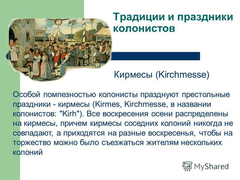 Традиции и праздники колонистов Кирмесы (Kirchmesse) Особой помпезностью колонисты празднуют престольные праздники - кермесы (Kirmes, Kirchmesse, в названии колонистов: