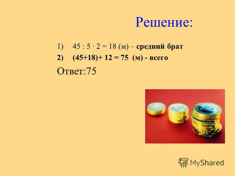 Решение: 1)45 : 5 2 = 18 (м) – средний брат 2)(45+18)+ 12 = 75 (м) - всего Ответ:75