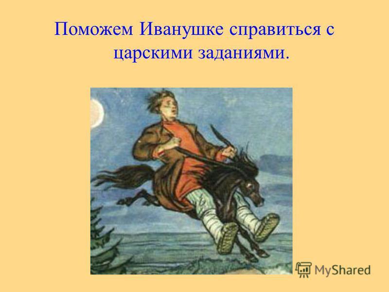 Поможем Иванушке справиться с царскими заданиями.
