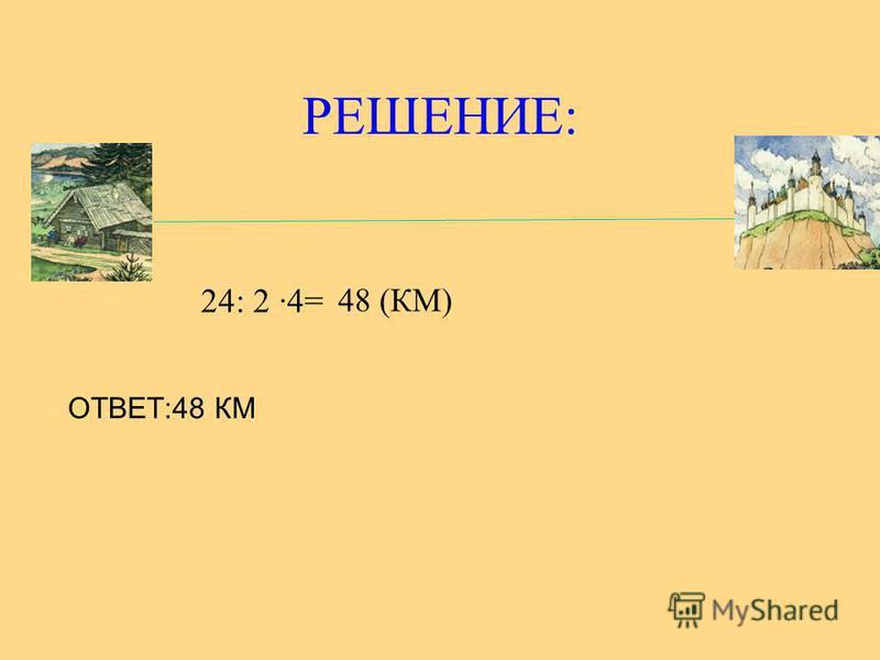 РЕШЕНИЕ: 24: 2 4= 48 (КМ) ОТВЕТ:48 КМ