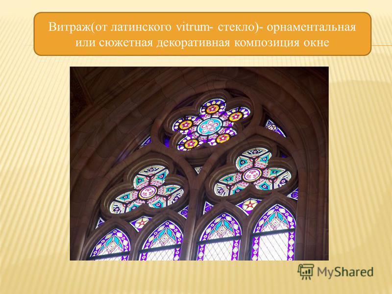Витраж(от латинского vitrum- стекло)- орнаментальная или сюжетная декоративная композиция окне