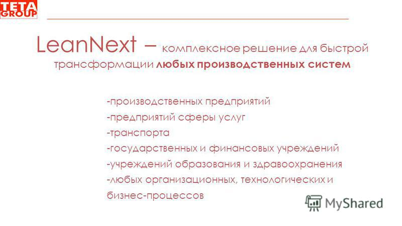 LeanNext – комплексное решение для быстрой трансформации любых производственных систем -производственных предприятий -предприятий сферы услуг -транспорта -государственных и финансовых учреждений -учреждений образования и здравоохранения -любых органи