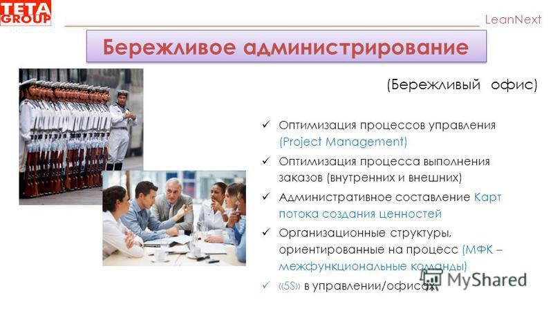 LeanNext (Бережливый офис) Оптимизация процессов управления (Project Management) Оптимизация процесса выполнения заказов (внутренних и внешних) Административное составление Карт потока создания ценностей Организационные структуры, ориентированные на