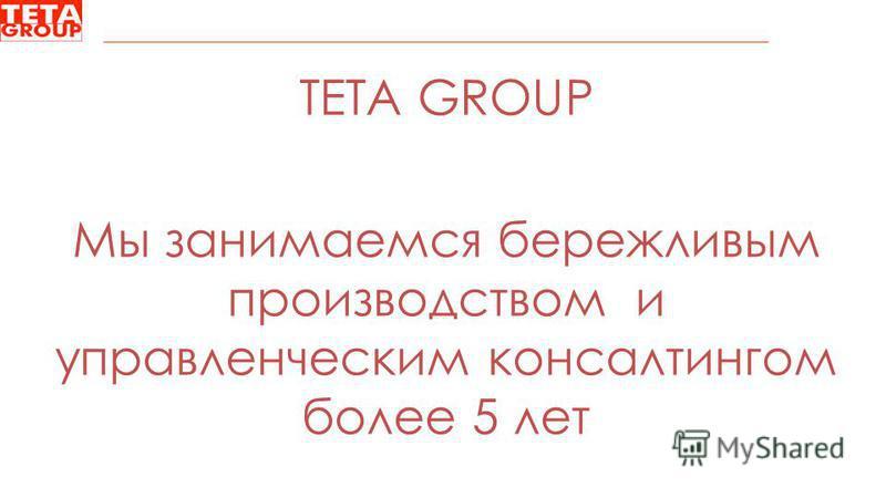 TETA GROUP Мы занимаемся бережливым производством и управленческим консалтингом более 5 лет