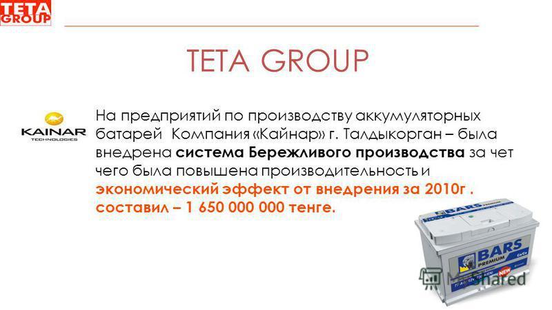 TETA GROUP На предприятий по производству аккумуляторных батарей Компания «Кайнар» г. Талдыкорган – была внедрена система Бережливого производства за чет чего была повышена производительность и экономический эффект от внедрения за 2010 г. составил –