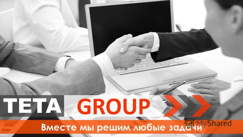 TETA GROUP Вместе мы решим любые задачи
