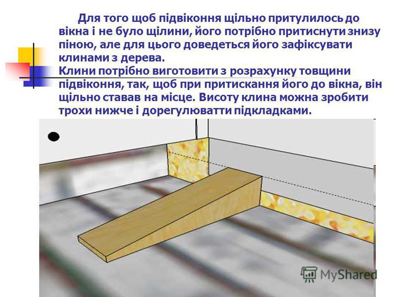 Для того щоб підвіконня щільно притулилось до вікна і не було щілини, його потрібно притиснути знизу піною, але для цього доведеться його зафіксувати клинами з дерева. Клини потрібно виготовити з розрахунку товщини підвіконня, так, щоб при притисканн
