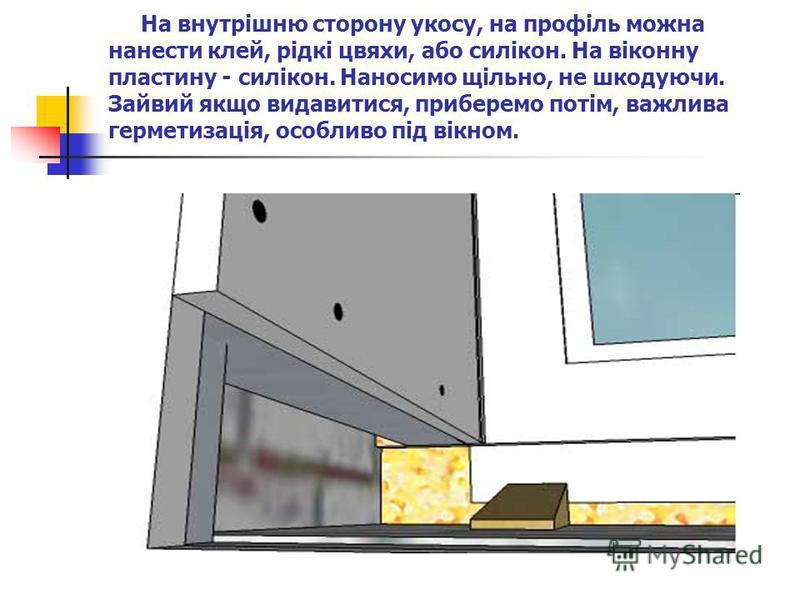 На внутрішню сторону укосу, на профіль можна нанести клей, рідкі цвяхи, або силікон. На віконну пластину - силікон. Наносимо щільно, не шкодуючи. Зайвий якщо видавитися, приберемо потім, важлива герметизація, особливо під вікном.