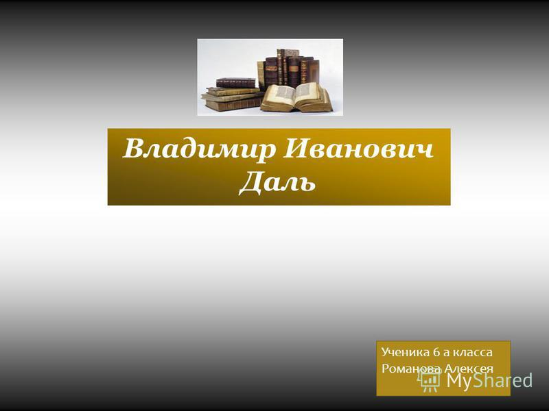 Владимир Иванович Даль Ученика 6 а класса Романова Алексея