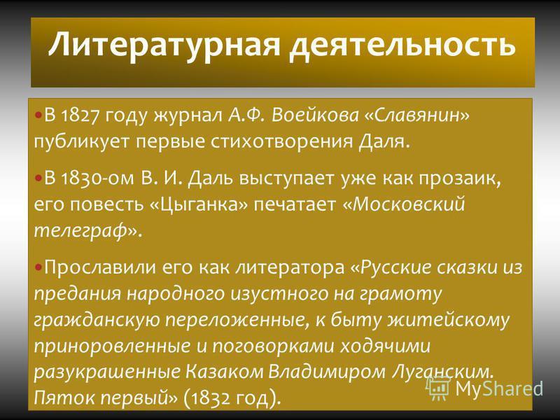 Литературная деятельность В 1827 году журнал А.Ф. Воейкова «Славянин» публикует первые стихотворения Даля. В 1830-ом В. И. Даль выступает уже как прозаик, его повесть «Цыганка» печатает «Московский телеграф». Прославили его как литератора «Русские ск