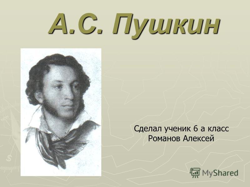 А.С. Пушкин Сделал ученик 6 а класс Романов Алексей