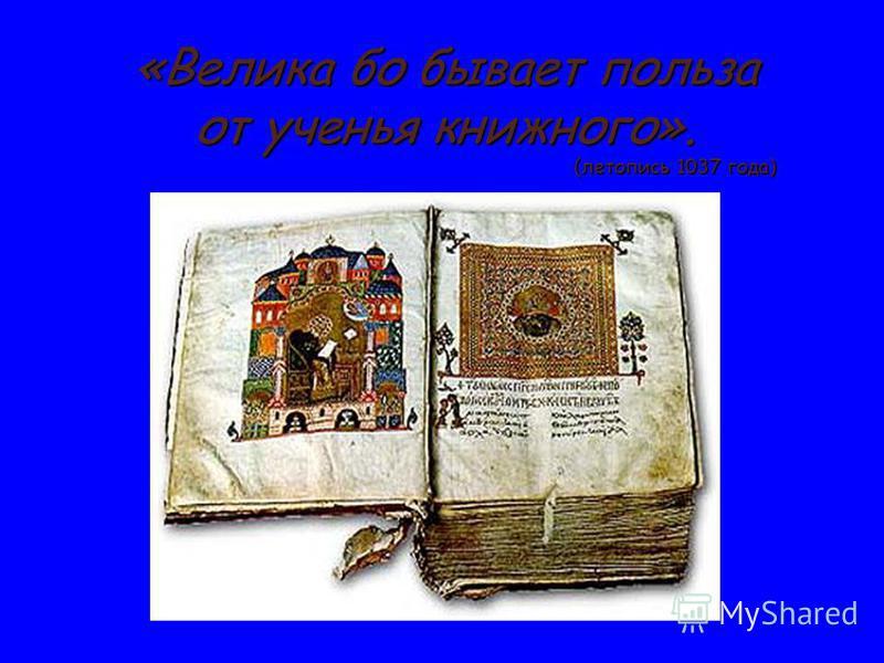 «Велика бо бывает польза от ученья книжного». (летопись 1037 года) (летопись 1037 года)