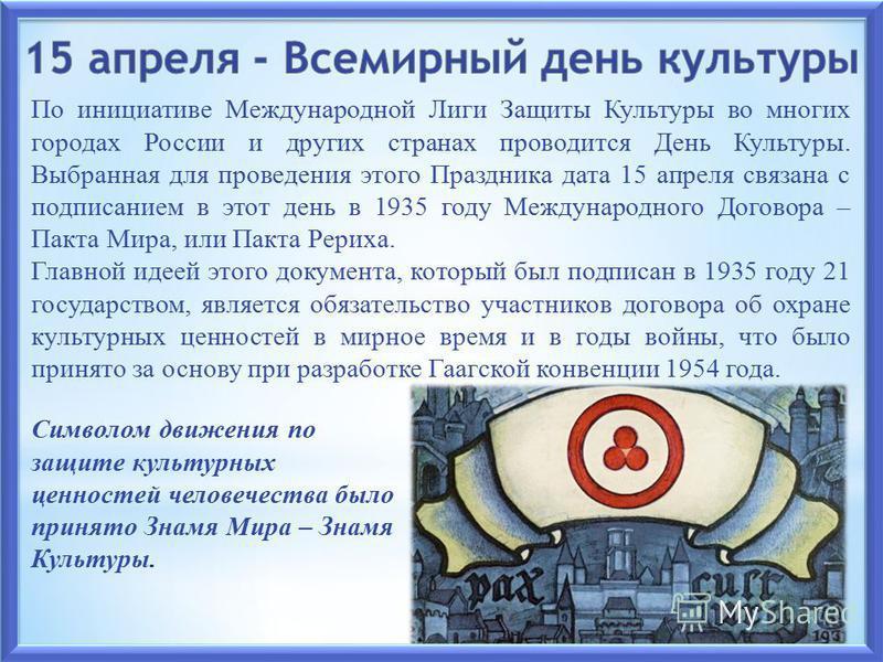 По инициативе Международной Лиги Защиты Культуры во многих городах России и других странах проводится День Культуры. Выбранная для проведения этого Праздника дата 15 апреля связана с подписанием в этот день в 1935 году Международного Договора – Пакта