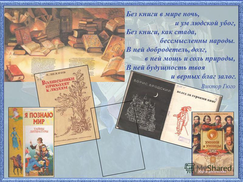 Без книги в мире ночь, и ум людской убог, Без книги, как стада, бессмысленны народы. В ней добродетель, долг, в ней мощь и соль природы, В ней будущность твоя и верных благ залог. Виктор Гюго