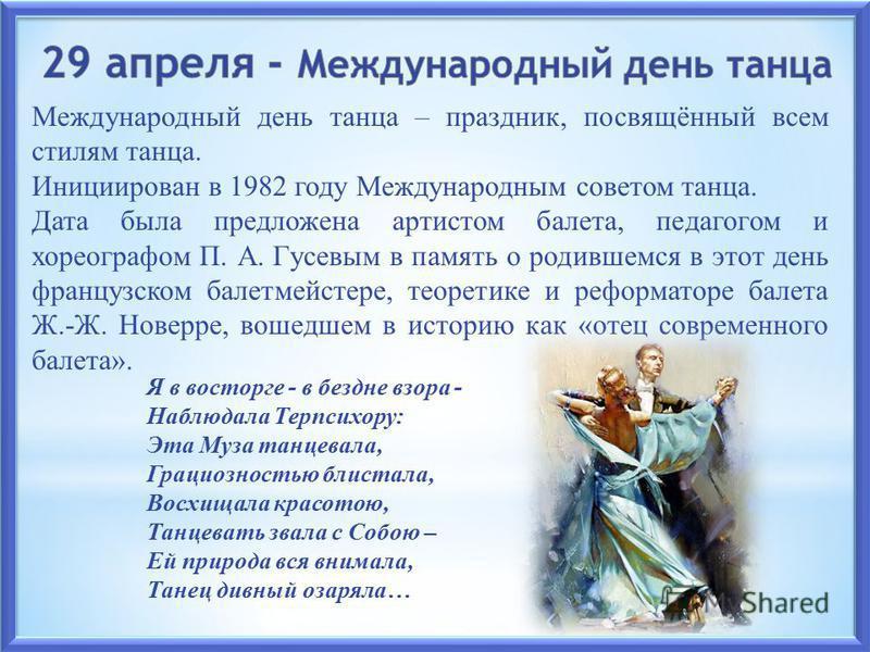 Международный день танца – праздник, посвящённый всем стилям танца. Инициирован в 1982 году Международным советом танца. Дата была предложена артистом балета, педагогом и хореографом П. А. Гусевым в память о родившемся в этот день французском балетме