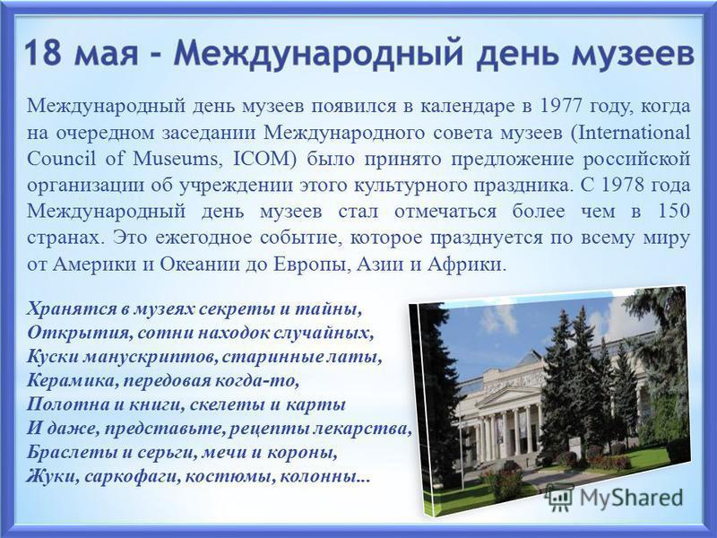 Международный день музеев появился в календаре в 1977 году, когда на очередном заседании Международного совета музеев (International Council of Museums, ICOM) было принято предложение российской организации об учреждении этого культурного праздника.