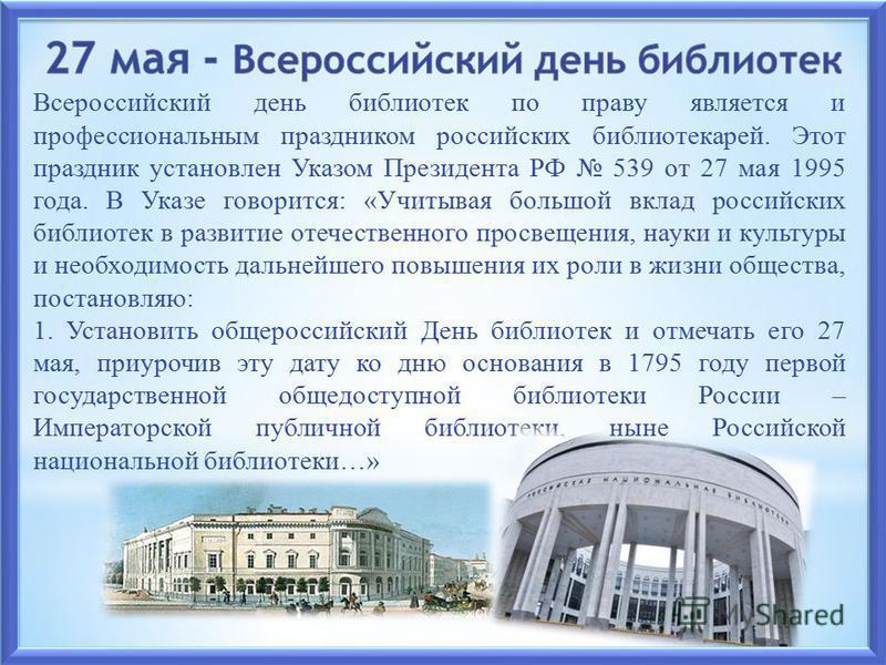 Всероссийский день библиотек по праву является и профессиональным праздником российских библиотекарей. Этот праздник установлен Указом Президента РФ 539 от 27 мая 1995 года. В Указе говорится: «Учитывая большой вклад российских библиотек в развитие о