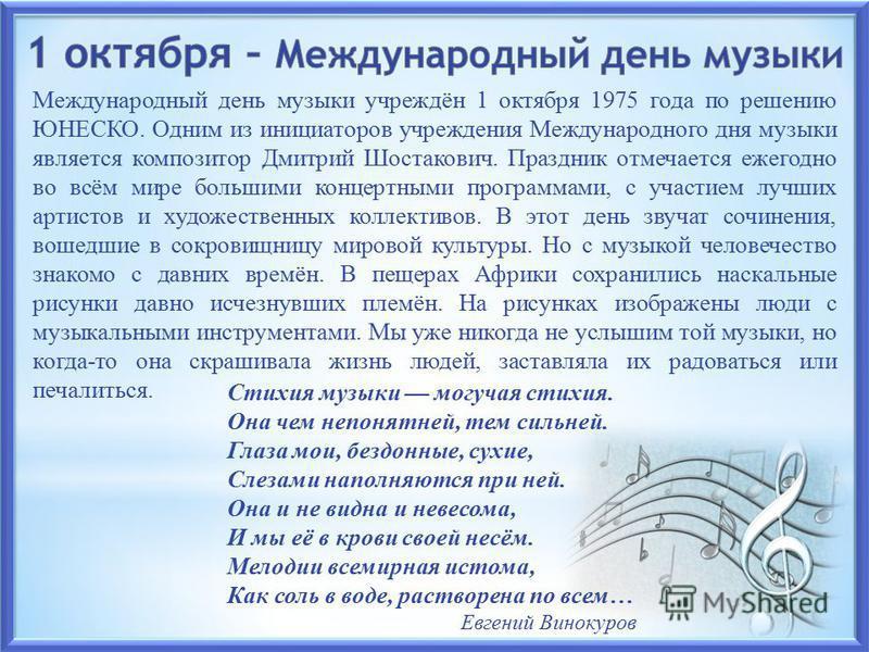 Международный день музыки учреждён 1 октября 1975 года по решению ЮНЕСКО. Одним из инициаторов учреждения Международного дня музыки является композитор Дмитрий Шостакович. Праздник отмечается ежегодно во всём мире большими концертными программами, с