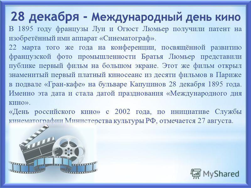 В 1895 году французы Луи и Огюст Люмьер получили патент на изобретённый ими аппарат «Синематограф». 22 марта того же года на конференции, посвящённой развитию французской фото промышленности Братья Люмьер представили публике первый фильм на большом э