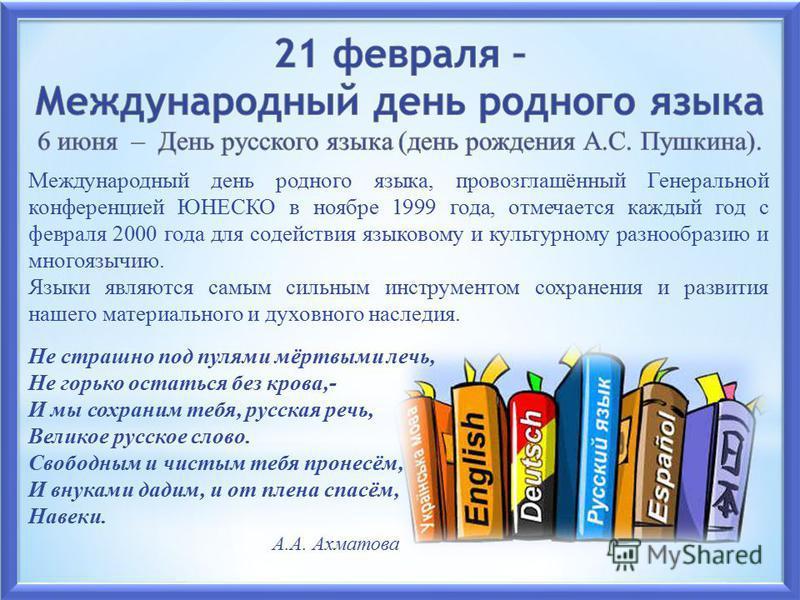 Международный день родного языка, провозглашённый Генеральной конференцией ЮНЕСКО в ноябре 1999 года, отмечается каждый год с февраля 2000 года для содействия языковому и культурному разнообразию и многоязычию. Языки являются самым сильным инструмент