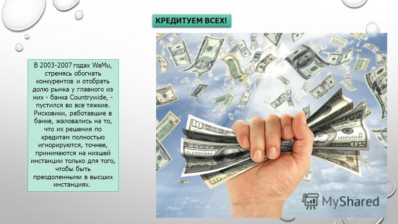 КРЕДИТУЕМ ВСЕХ! В 2003-2007 годах WaMu, стремясь обогнать конкурентов и отобрать долю рынка у главного из них - банка Countrywide, - пустился во все тяжкие. Рисковики, работавшие в банке, жаловались на то, что их решения по кредитам полностью игнорир