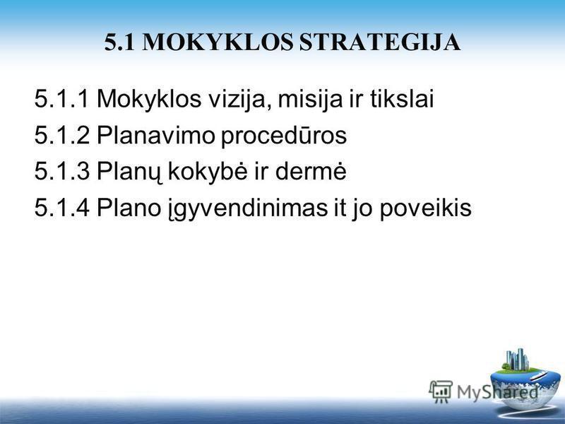 5.1.1 Mokyklos vizija, misija ir tikslai 5.1.2 Planavimo procedūros 5.1.3 Planų kokybė ir dermė 5.1.4 Plano įgyvendinimas it jo poveikis 5.1 MOKYKLOS STRATEGIJA