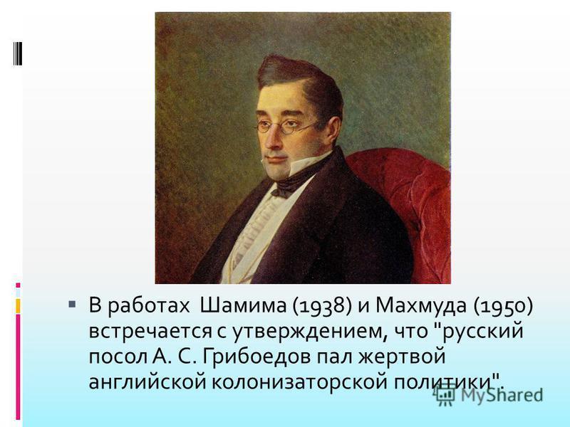 В работах Шамима (1938) и Махмуда (1950) встречается с утверждением, что русский посол А. С. Грибоедов пал жертвой английской колонизаторской политики.