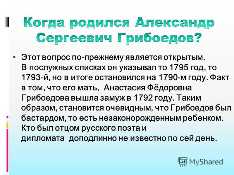 Этот вопрос по-прежнему является открытым. В послужных списках он указывал то 1795 год, то 1793-й, но в итоге остановился на 1790-м году. Факт в том, что его мать, Анастасия Фёдоровна Грибоедова вышла замуж в 1792 году. Таким образом, становится очев