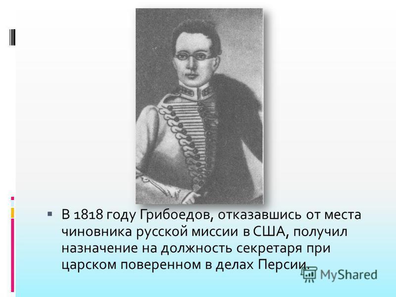 В 1818 году Грибоедов, отказавшись от места чиновника русской миссии в США, получил назначение на должность секретаря при царском поверенном в делах Персии.