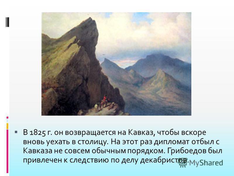 В 1825 г. он возвращается на Кавказ, чтобы вскоре вновь уехать в столицу. На этот раз дипломат отбыл с Кавказа не совсем обычным порядком. Грибоедов был привлечен к следствию по делу декабристов.