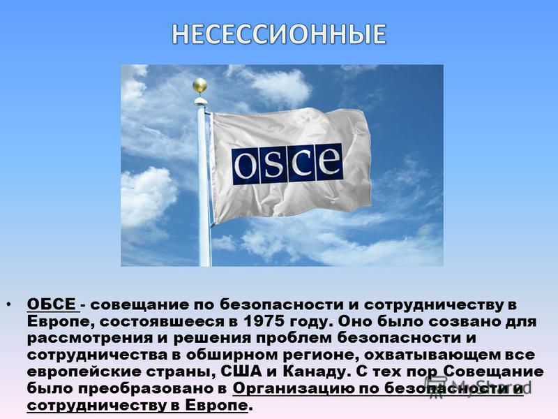 ОБСЕ - совещание по безопасности и сотрудничеству в Европе, состоявшееся в 1975 году. Оно было созвано для рассмотрения и решения проблем безопасности и сотрудничества в обширном регионе, охватывающем все европейские страны, США и Канаду. С тех пор С