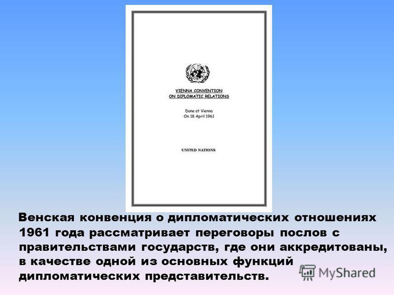 Венская конвенция о дипломатических отношениях 1961 года рассматривает переговоры послов с правительствами государств, где они аккредитованы, в качестве одной из основных функций дипломатических представительств.