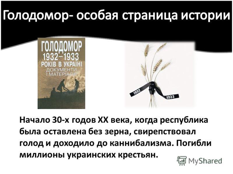 Начало 30-х годов XX века, когда республика была оставлена без зерна, свирепствовал голод и доходило до каннибализма. Погибли миллионы украинских крестьян.