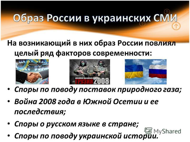 На возникающий в них образ России повлиял целый ряд факторов современности: Споры по поводу поставок природного газа; Война 2008 года в Южной Осетии и ее последствия; Споры о русском языке в стране; Споры по поводу украинской истории.