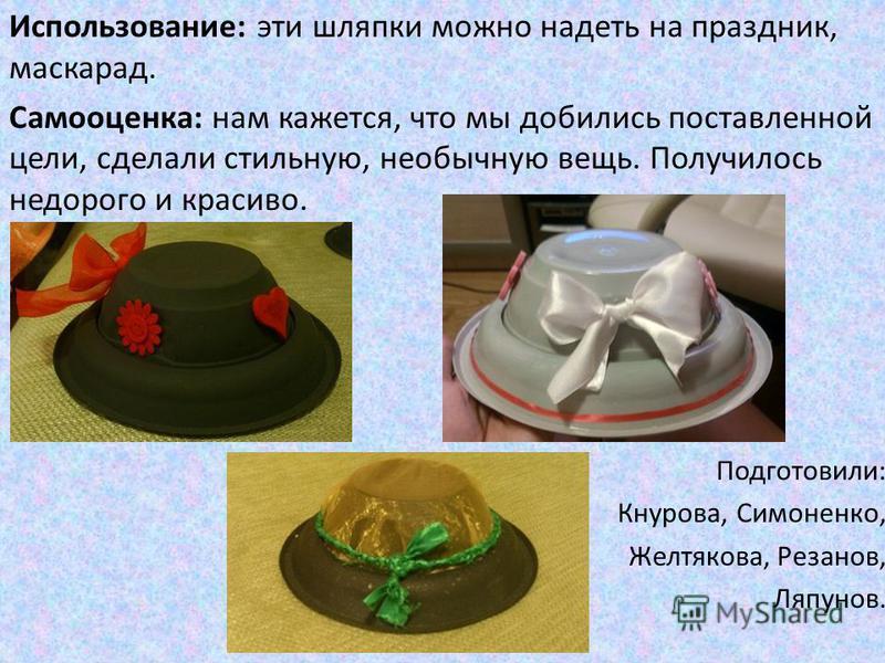 Использование: эти шляпки можно надеть на праздник, маскарад. Самооценка: нам кажется, что мы добились поставленной цели, сделали стильную, необычную вещь. Получилось недорого и красиво. Подготовили: Кнурова, Симоненко, Желтякова, Резанов, Ляпунов.