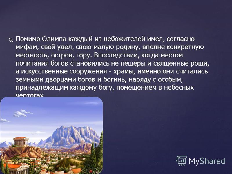 Помимо Олимпа каждый из небожителей имел, согласно мифам, свой удел, свою малую родину, вполне конкретную местность, остров, гору. Впоследствии, когда местом почитания богов становились не пещеры и священные рощи, а искусственные сооружения - храмы,