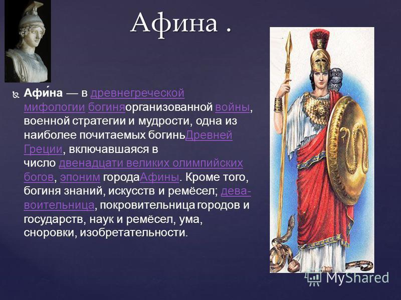 Афи́на в древнегреческой мифологии богиня организованной войны, военной стратегии и мудрости, одна из наиболее почитаемых богинь Древней Греции, включавшаяся в число двенадцати великих олимпийских богов, эпоним города Афины. Кроме того, богиня знаний