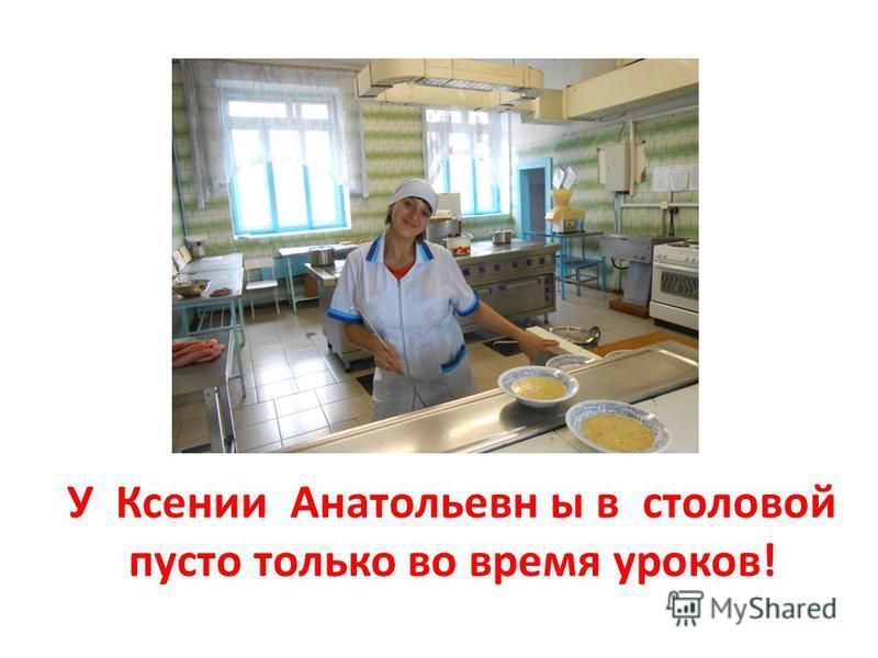У Ксении Анатольевн ы в столовой пусто только во время уроков!