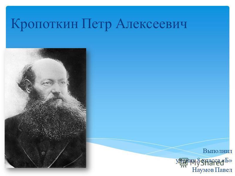 Кропоткин Петр Алексеевич Выполнил ученик 8 класса «Б» Наумов Павел
