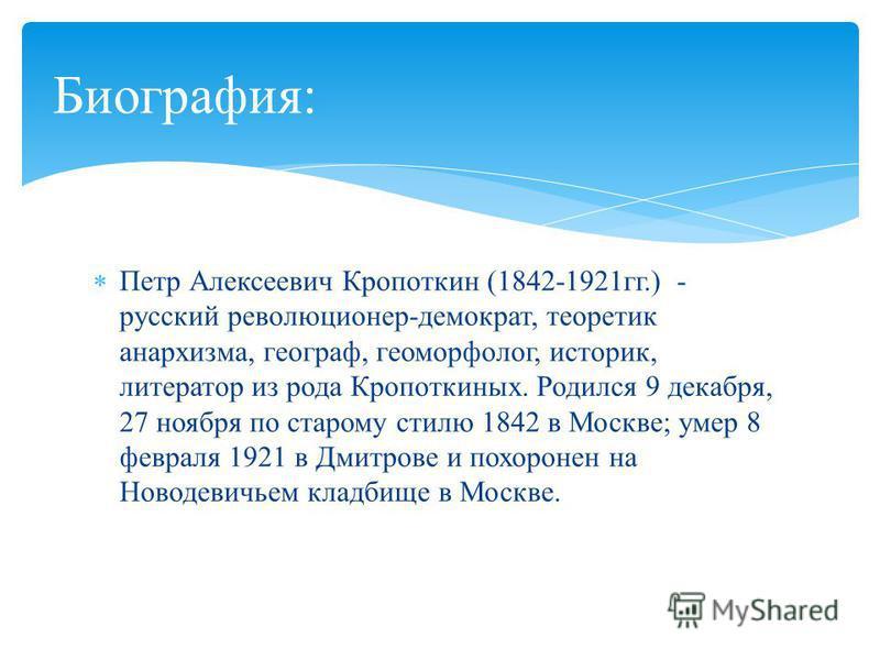 Петр Алексеевич Кропоткин (1842-1921 гг.) - русский революционер-демократ, теоретик анархизма, географ, геоморфолог, историк, литератор из рода Кропоткиных. Родился 9 декабря, 27 ноября по старому стилю 1842 в Москве; умер 8 февраля 1921 в Дмитрове и