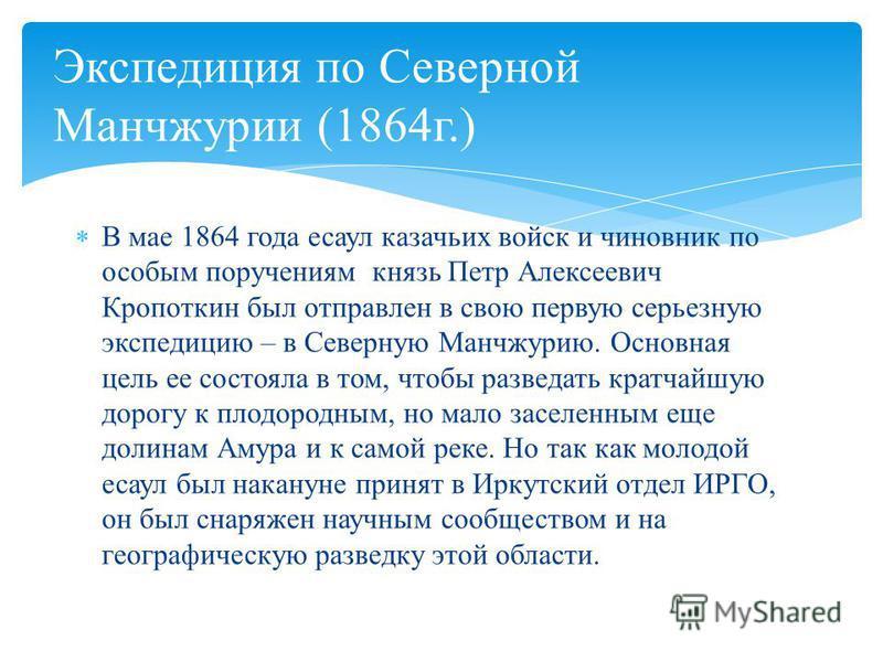 В мае 1864 года есаул казачьих войск и чиновник по особым поручениям князь Петр Алексеевич Кропоткин был отправлен в свою первую серьезную экспедицию – в Северную Манчжурию. Основная цель ее состояла в том, чтобы разведать кратчайшую дорогу к плодоро
