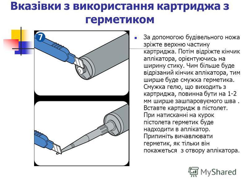 Вказівки з використання картриджа з герметиком За допомогою будівельного ножа зріжте верхню частину картриджа. Потім відріжте кінчик аплікатора, орієнтуючись на ширину стику. Чим більше буде відрізаний кінчик аплікатора, тим ширше буде смужка гермети
